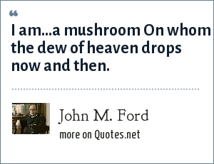 John M. Ford: I am...a mushroom On whom the dew of heaven drops now and then.