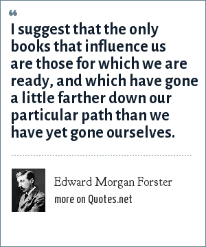 Edward Morgan Forster: I suggest that the only books that influence us are those for which we are ready, and which have gone a little farther down our particular path than we have yet gone ourselves.