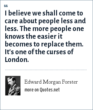 Edward Morgan Forster: I believe we shall come to care about people less and less. The more people one knows the easier it becomes to replace them. It's one of the curses of London.