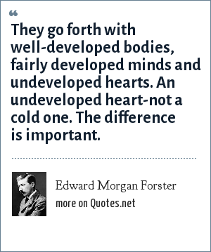 Edward Morgan Forster: They go forth with well-developed bodies, fairly developed minds and undeveloped hearts. An undeveloped heart-not a cold one. The difference is important.