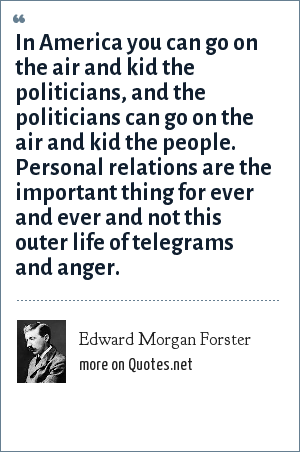 Edward Morgan Forster: In America you can go on the air and kid the politicians, and the politicians can go on the air and kid the people. Personal relations are the important thing for ever and ever and not this outer life of telegrams and anger.