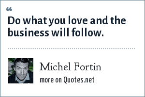 Michel Fortin: Do what you love and the business will follow.