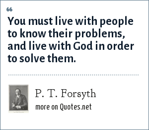 P. T. Forsyth: You must live with people to know their problems, and live with God in order to solve them.