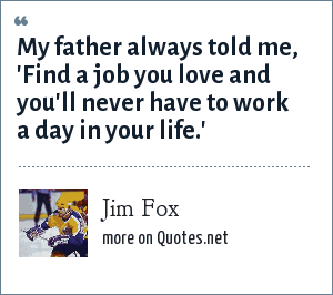 Jim Fox: My father always told me, 'Find a job you love and you'll never have to work a day in your life.'