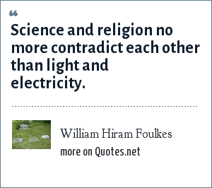 William Hiram Foulkes: Science and religion no more contradict each other than light and electricity.