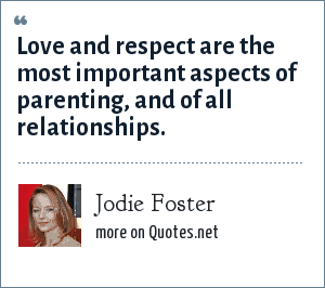 Jodie Foster: Love and respect are the most important aspects of parenting, and of all relationships.