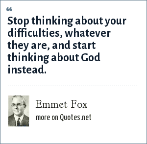 Emmet Fox: Stop thinking about your difficulties, whatever they are, and start thinking about God instead.