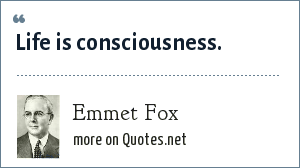 Emmet Fox: Life is consciousness.