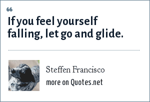 Steffen Francisco: If you feel yourself falling, let go and glide.