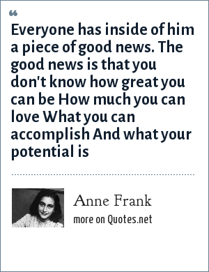 Anne Frank: Everyone has inside of him a piece of good news. The good news is that you don't know how great you can be How much you can love What you can accomplish And what your potential is