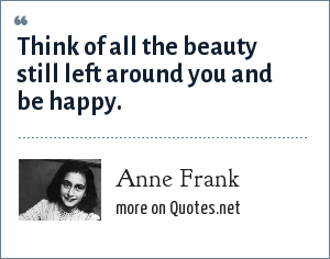 Anne Frank: Think of all the beauty still left around you and be happy.