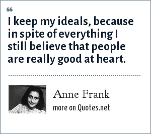 Anne Frank: I keep my ideals, because in spite of everything I still believe that people are really good at heart.