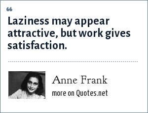 Anne Frank: Laziness may appear attractive, but work gives satisfaction.
