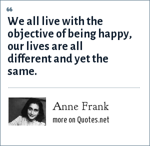 Anne Frank: We all live with the objective of being happy, our lives are all different and yet the same.
