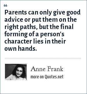 Anne Frank: Parents can only give good advice or put them on the right paths, but the final forming of a person's character lies in their own hands.