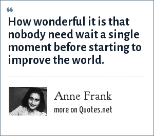 Anne Frank: How wonderful it is that nobody need wait a single moment before starting to improve the world.