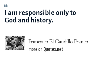 Francisco El Caudillo Franco: I am responsible only to God and history.