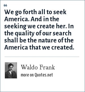 Waldo Frank: We go forth all to seek America. And in the seeking we create her. In the quality of our search shall be the nature of the America that we created.