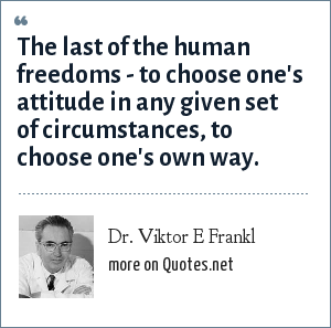 Dr. Viktor E Frankl: The last of the human freedoms - to choose one's attitude in any given set of circumstances, to choose one's own way.