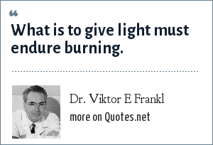 Dr. Viktor E Frankl: What is to give light must endure burning.