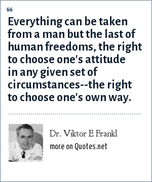 Dr. Viktor E Frankl: Everything can be taken from a man but the last of human freedoms, the right to choose one's attitude in any given set of circumstances--the right to choose one's own way.