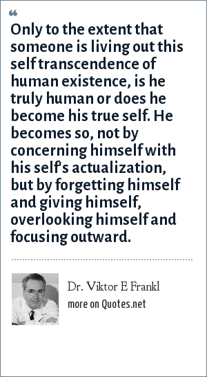 Dr. Viktor E Frankl: Only to the extent that someone is living out this self transcendence of human existence, is he truly human or does he become his true self. He becomes so, not by concerning himself with his self's actualization, but by forgetting himself and giving himself, overlooking himself and focusing outward.