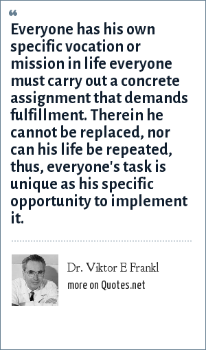Dr. Viktor E Frankl: Everyone has his own specific vocation or mission in life everyone must carry out a concrete assignment that demands fulfillment. Therein he cannot be replaced, nor can his life be repeated, thus, everyone's task is unique as his specific opportunity to implement it.