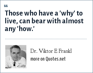 Dr. Viktor E Frankl: Those who have a 'why' to live, can bear with almost any 'how.'