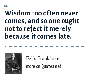Felix Frankfurter: Wisdom too often never comes, and so one ought not to reject it merely because it comes late.