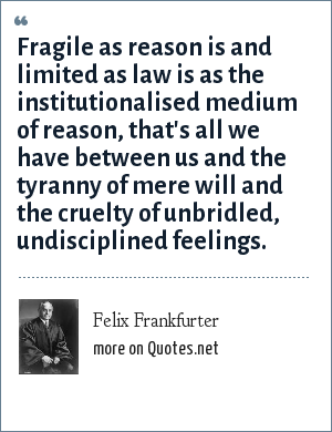 Felix Frankfurter: Fragile as reason is and limited as law is as the institutionalised medium of reason, that's all we have between us and the tyranny of mere will and the cruelty of unbridled, undisciplined feelings.