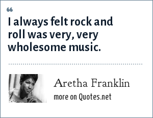 Aretha Franklin: I always felt rock and roll was very, very wholesome music.