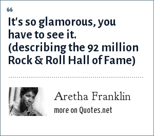 Aretha Franklin: It's so glamorous, you have to see it. (describing the 92 million Rock & Roll Hall of Fame)