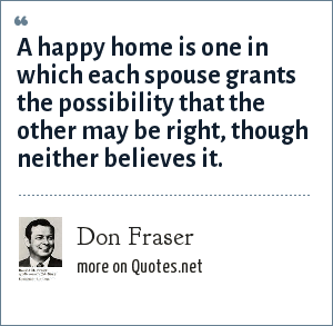 Don Fraser: A happy home is one in which each spouse grants the possibility that the other may be right, though neither believes it.