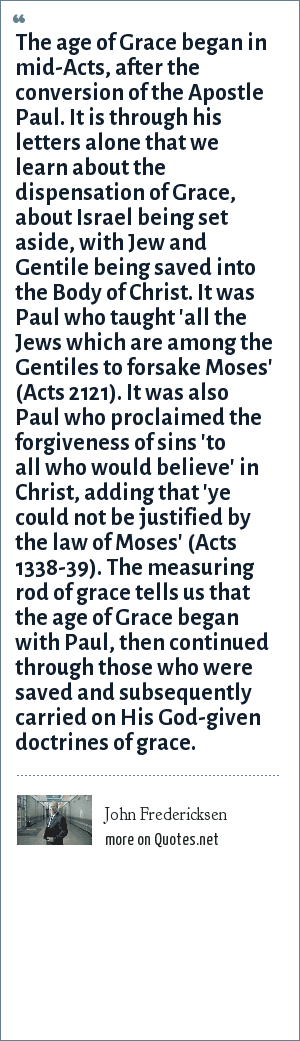 John Fredericksen: The age of Grace began in mid-Acts, after the conversion of the Apostle Paul. It is through his letters alone that we learn about the dispensation of Grace, about Israel being set aside, with Jew and Gentile being saved into the Body of Christ. It was Paul who taught 'all the Jews which are among the Gentiles to forsake Moses' (Acts 2121). It was also Paul who proclaimed the forgiveness of sins 'to all who would believe' in Christ, adding that 'ye could not be justified by the law of Moses' (Acts 1338-39). The measuring rod of grace tells us that the age of Grace began with Paul, then continued through those who were saved and subsequently carried on His God-given doctrines of grace.