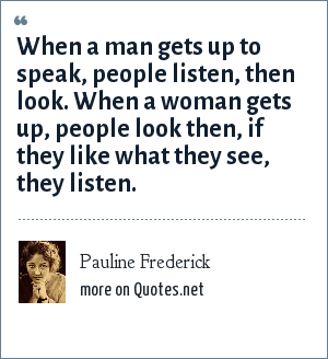 Pauline Frederick: When a man gets up to speak, people listen, then look. When a woman gets up, people look then, if they like what they see, they listen.