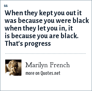 Marilyn French: When they kept you out it was because you were black when they let you in, it is because you are black. That's progress