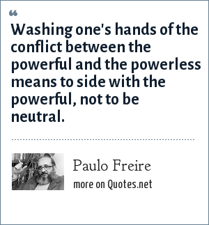 Paulo Freire: Washing one's hands of the conflict between the powerful and the powerless means to side with the powerful, not to be neutral.