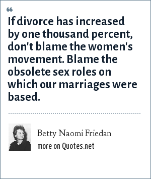 Betty Naomi Friedan: If divorce has increased by one thousand percent, don't blame the women's movement. Blame the obsolete sex roles on which our marriages were based.