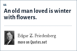 Edgar Z. Friedenberg: An old man loved is winter with flowers.