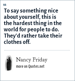 Nancy Friday: To say something nice about yourself, this is the hardest thing in the world for people to do. They'd rather take their clothes off.