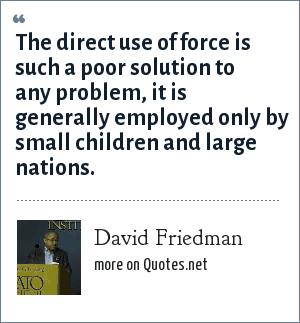 David Friedman: The direct use of force is such a poor solution to any problem, it is generally employed only by small children and large nations.