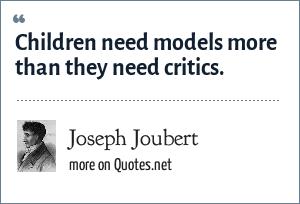 Joseph Joubert: Children need models more than they need critics.
