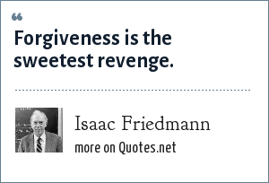 Isaac Friedmann: Forgiveness is the sweetest revenge.