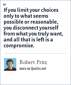 Robert Fritz: If you limit your choices only to what seems possible or reasonable, you disconnect yourself from what you truly want, and all that is left is a compromise.