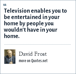 David Frost: Television enables you to be entertained in your home by people you wouldn't have in your home.