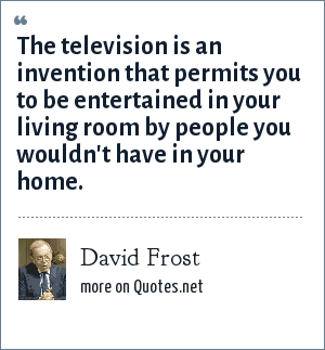 David Frost: The television is an invention that permits you to be entertained in your living room by people you wouldn't have in your home.