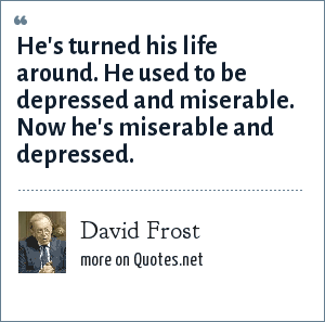 David Frost: He's turned his life around. He used to be depressed and miserable. Now he's miserable and depressed.