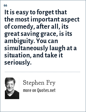 Stephen Fry: It is easy to forget that the most important aspect of comedy, after all, its great saving grace, is its ambiguity. You can simultaneously laugh at a situation, and take it seriously.