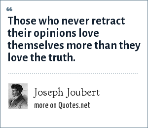 Joseph Joubert: Those who never retract their opinions love themselves more than they love the truth.