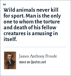 James Anthony Froude: Wild animals never kill for sport. Man is the only one to whom the torture and death of his fellow creatures is amusing in itself.